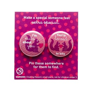 Pin these buttons on someone's clothing to remind them just how much you love them.